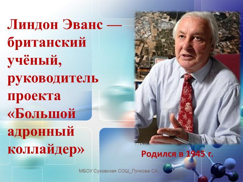 Линдон Эванс — британский учёный, руководитель проекта «Большой адронный коллайдер»