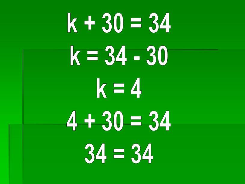 k + 30 = 34 k = 34 - 30 k = 4 4 + 30 = 34 34 = 34