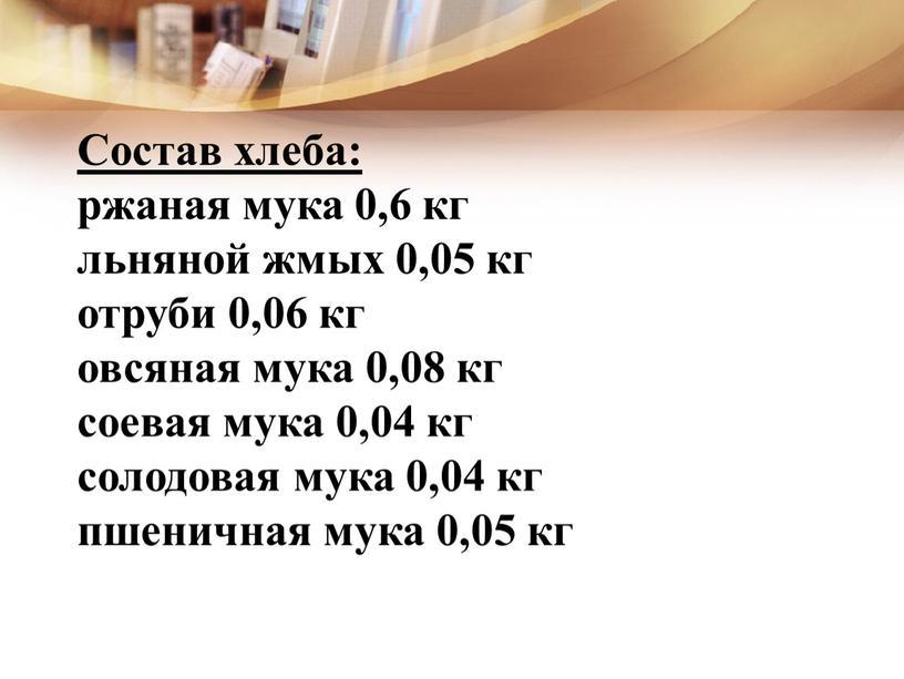 Состав хлеба: ржаная мука 0,6 кг льняной жмых 0,05 кг отруби 0,06 кг овсяная мука 0,08 кг соевая мука 0,04 кг солодовая мука 0,04 кг…