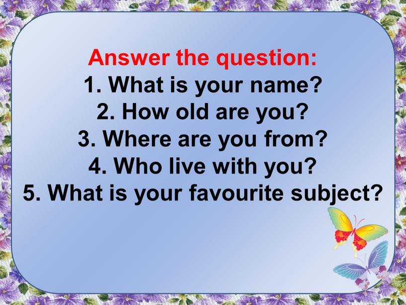 Answer the question: 1. What is your name? 2