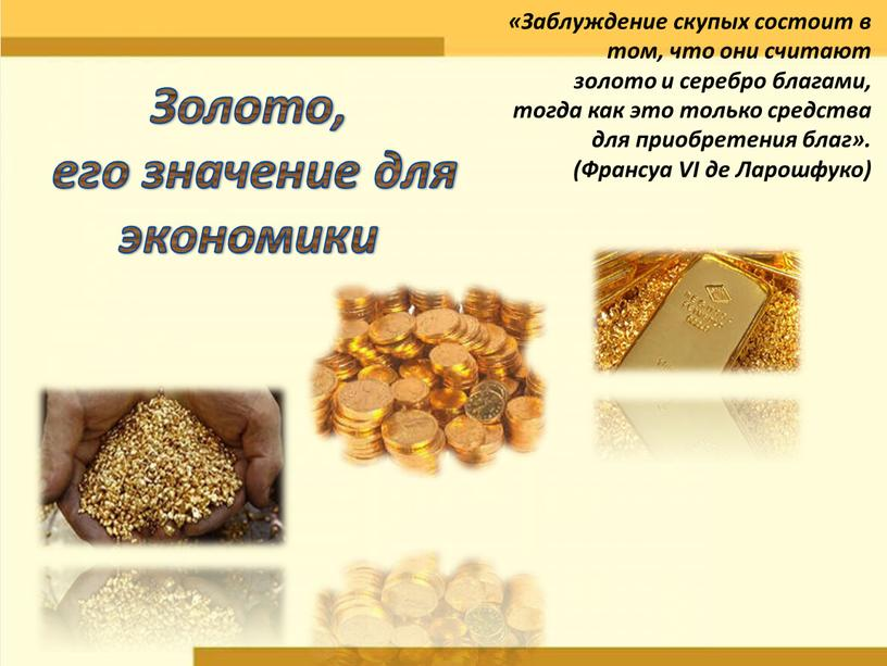 Золото, его значение для экономики «Заблуждение скупых состоит в том, что они считают золото и серебро благами, тогда как это только средства для приобретения благ»