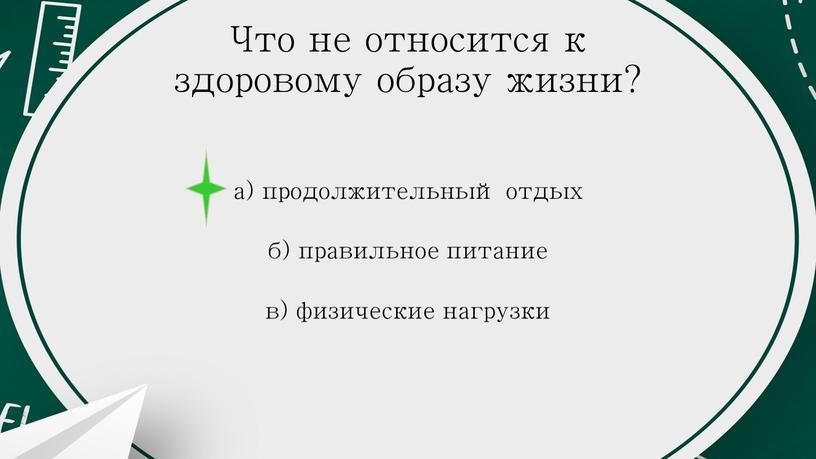 Что не относится к здоровому образу жизни? а) продолжительный отдых б) правильное питание в) физические нагрузки