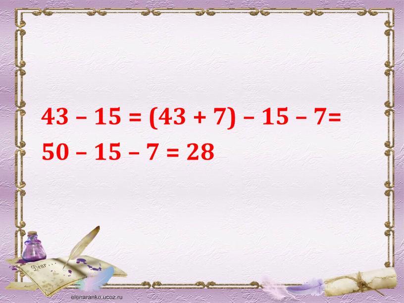 43 – 15 = (43 + 7) – 15 – 7= 50 – 15 – 7 = 28