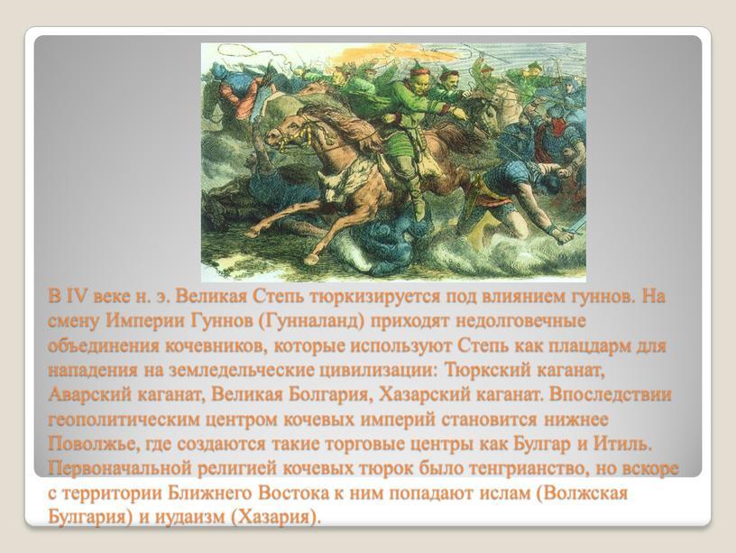 В IV веке н. э. Великая Степь тюркизируется под влиянием гуннов