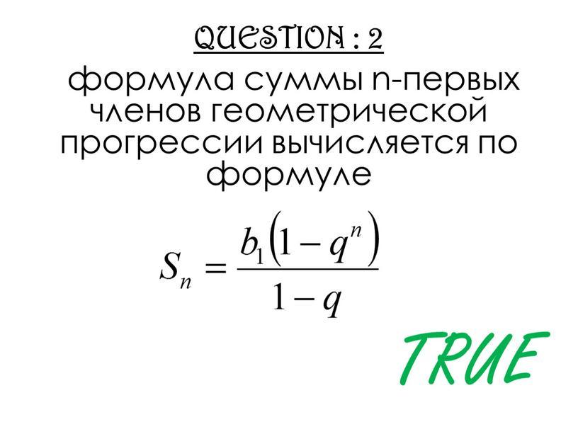 QUESTION : 2 формула суммы n-первых членов геометрической прогрессии вычисляется по формуле