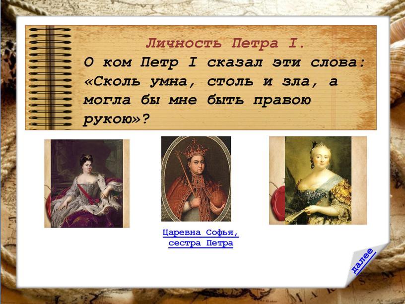 Личность Петра I. О ком Петр I сказал эти слова: «Сколь умна, столь и зла, а могла бы мне быть правою рукою»?
