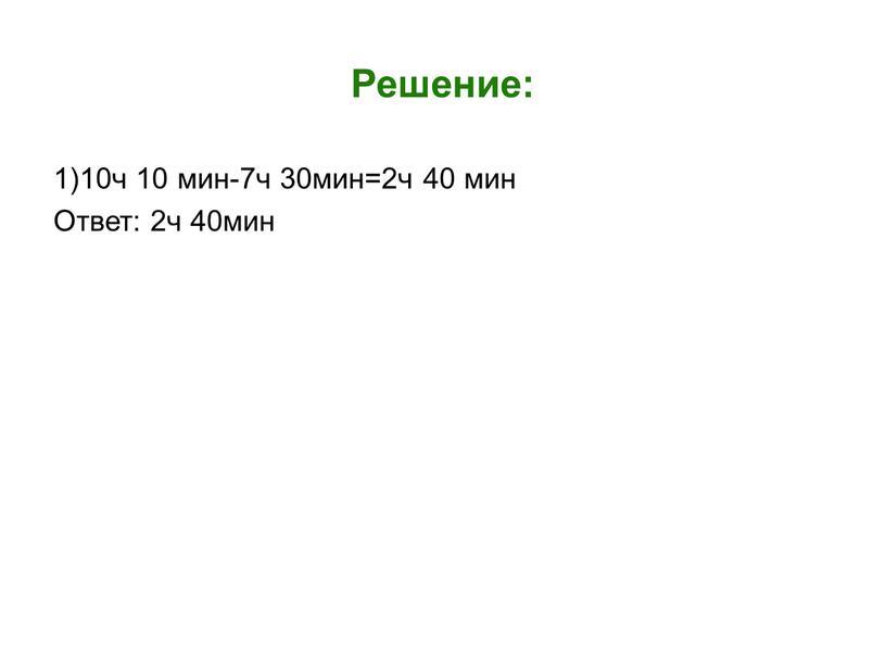 Решение: 1)10ч 10 мин-7ч 30мин=2ч 40 мин