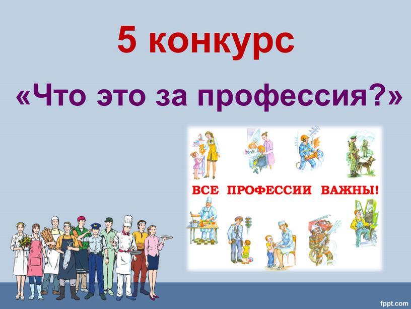 5 конкурс «Что это за профессия?»