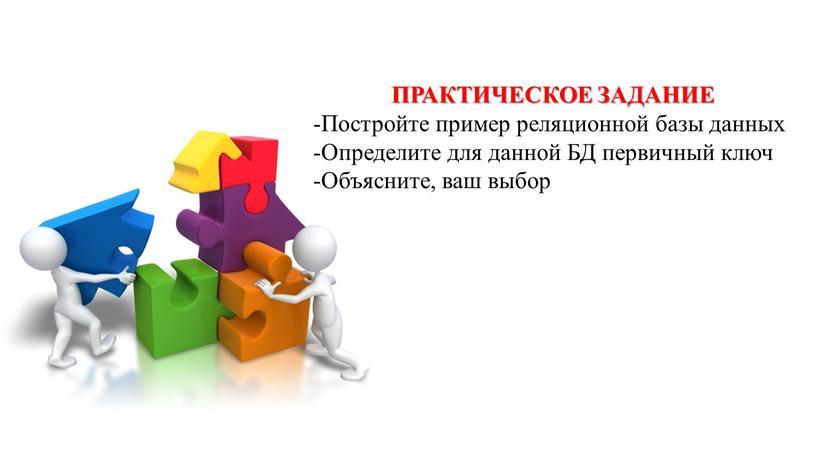 ПРАКТИЧЕСКОЕ ЗАДАНИЕ -Постройте пример реляционной базы данных -Определите для данной