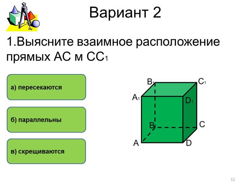 Вариант 2 а) пересекаются б) параллельны в) скрещиваются 1