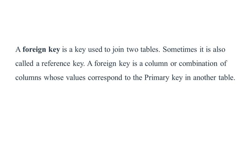A foreign key is a key used to join two tables