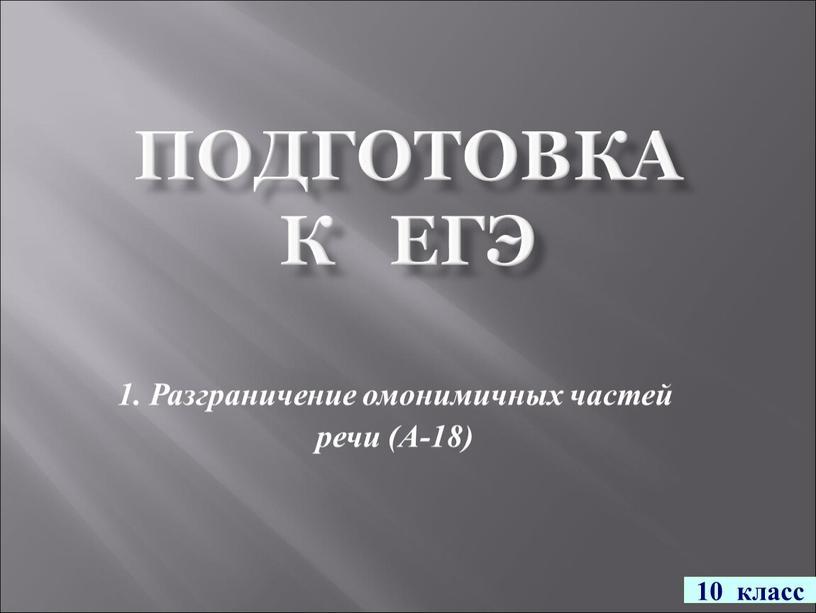 ПОДГОТОВКА К ЕГЭ 1. Разграничение омонимичных частей речи (А-18) 10 класс