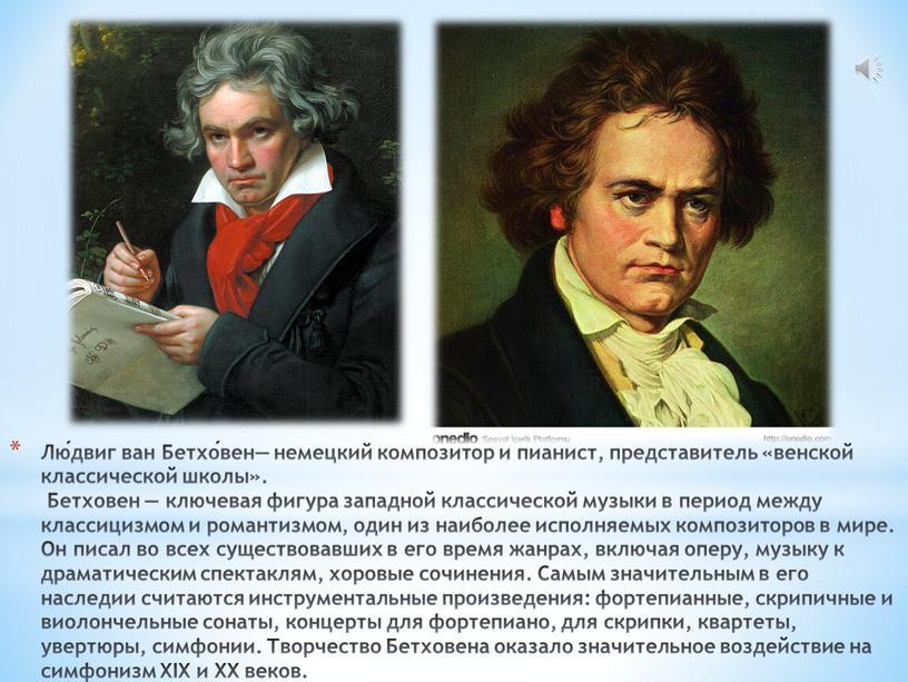 Лю́двиг ван Бетхо́вен— немецкий композитор и пианист, представитель «венской классической школы»