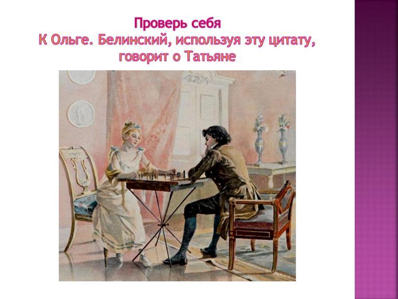 Проверь себя К Ольге. Белинский, используя эту цитату, говорит о