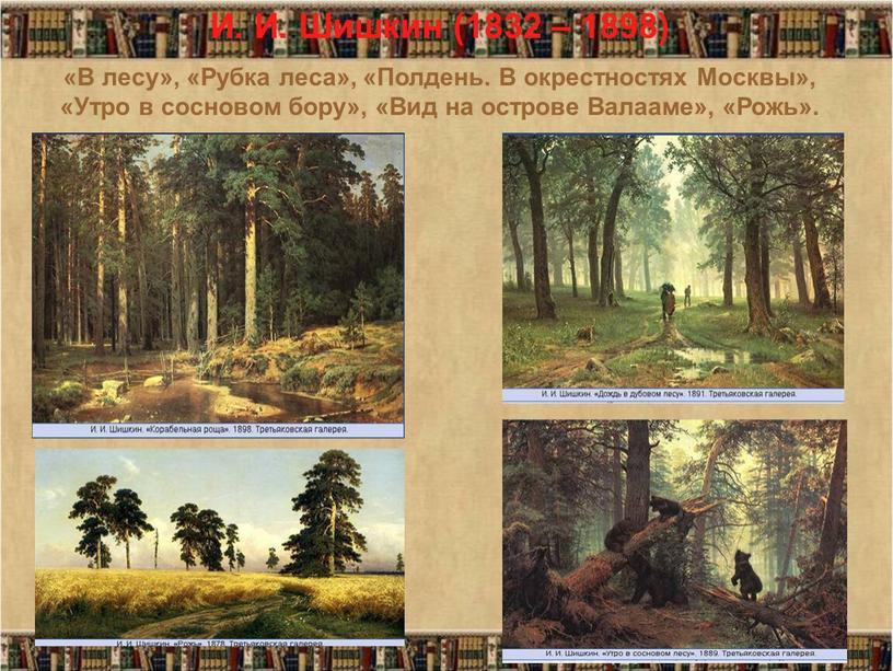 И. И. Шишкин (1832 – 1898) «В лесу», «Рубка леса», «Полдень
