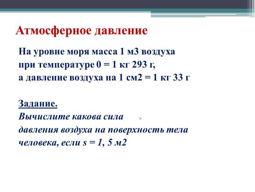 На уровне моря масса 1 м3 воздуха при температуре 0 = 1 кг 293 г, а давление воздуха на 1 см2 = 1 кг 33…