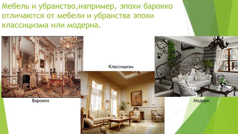 Мебель и убранство,например, эпохи барокко отличаются от мебели и убранства эпохи классицизма или модерна