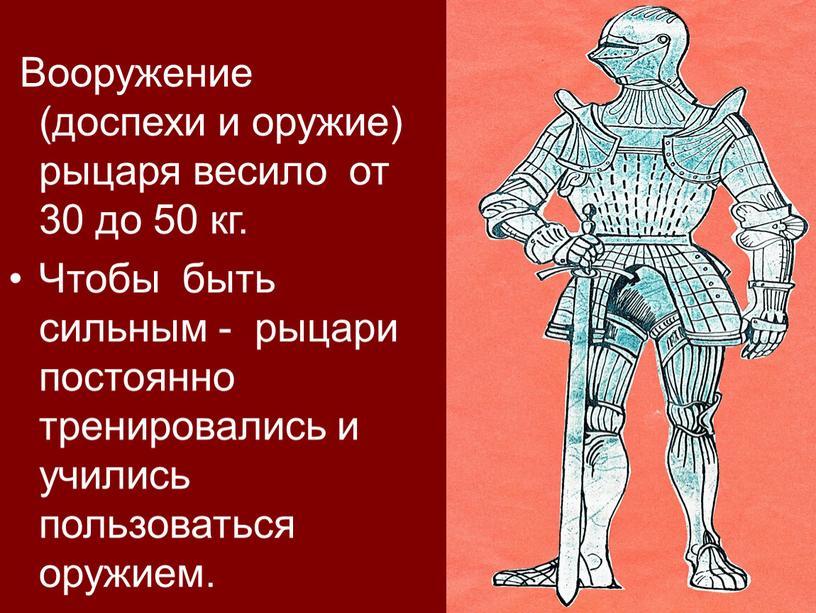 Вооружение (доспехи и оружие) рыцаря весило от 30 до 50 кг