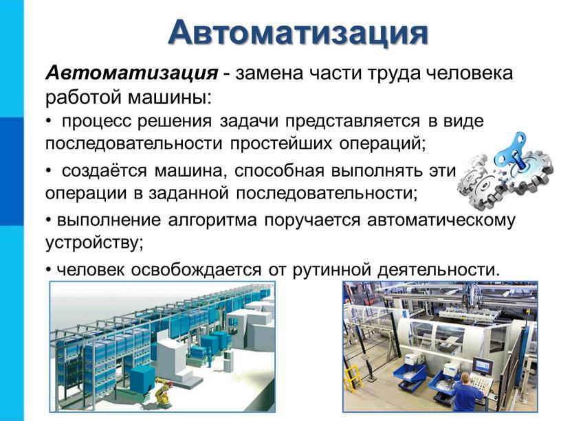 Автоматизация - замена части труда человека работой машины: процесс решения задачи представляется в виде последовательности простейших операций; создаётся машина, способная выполнять эти операции в заданной…
