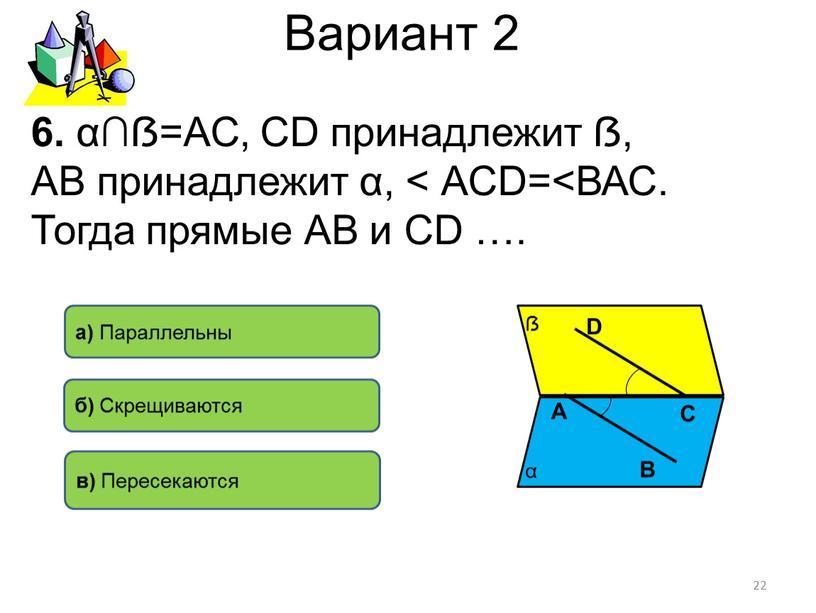 Вариант 2 6. α∩ẞ=АС, СD принадлежит ẞ,