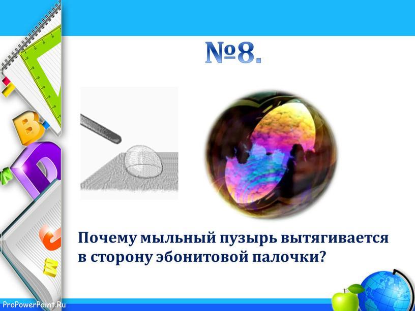 Почему мыльный пузырь вытягивается в сторону эбонитовой палочки? №8