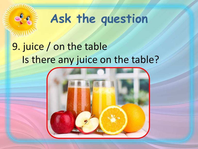 Ask the question 9. juice / on the table