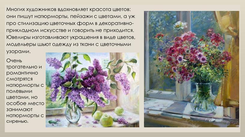 Многих художников вдохновляет красота цветов: они пишут натюрморты, пейзажи с цветами, а уж про стилизацию цветочных форм в декоративно-прикладном искусстве и говорить не приходится