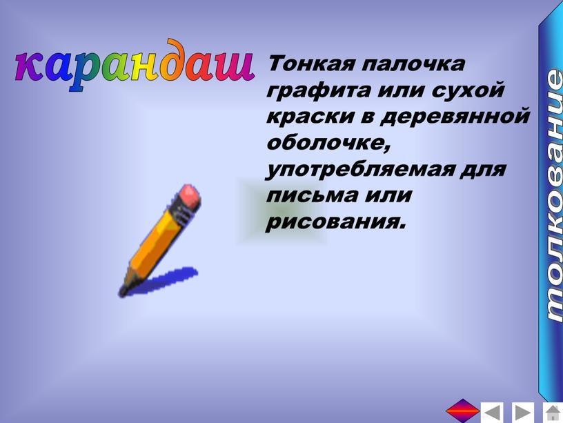 Тонкая палочка графита или сухой краски в деревянной оболочке, употребляемая для письма или рисования
