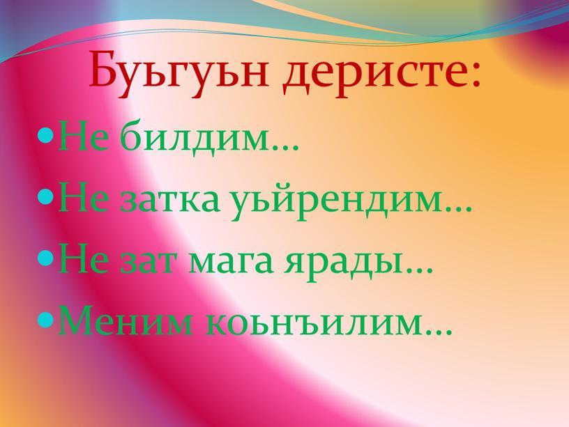 Буьгуьн деристе: Не билдим… Не затка уьйрендим…