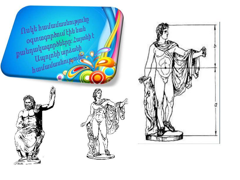 Ոսկե համամասնությունը օգտագործում էին նաև քանդակագործները: Հայտնի է Ապոլոնի արձանի համամասնությունը: