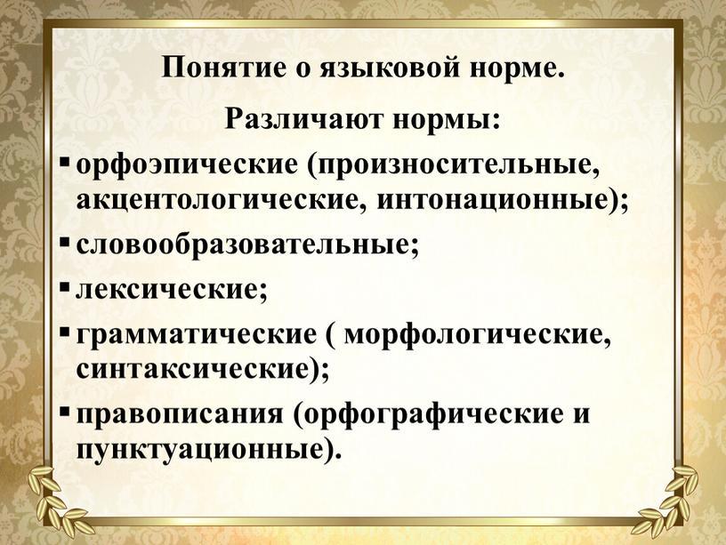 Понятие о языковой норме. Различают нормы: орфоэпические (произносительные, акцентологические, интонационные); словообразовательные; лексические; грамматические ( морфологические, синтаксические); правописания (орфографические и пунктуационные)