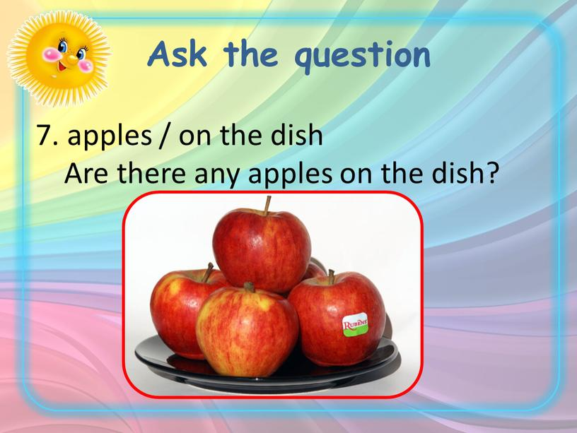 Ask the question 7. apples / on the dish