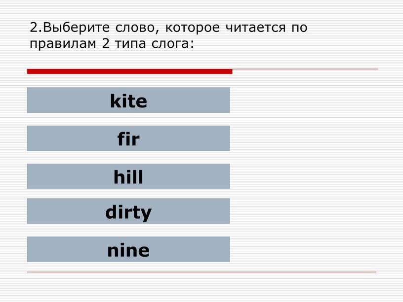 Выберите слово, которое читается по правилам 2 типа слога: kite fir hill dirty nine