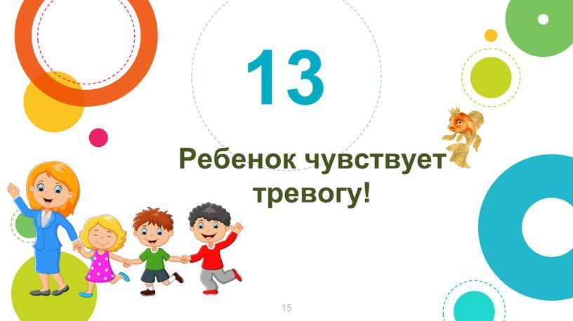Ребенок чувствует тревогу! 13 15