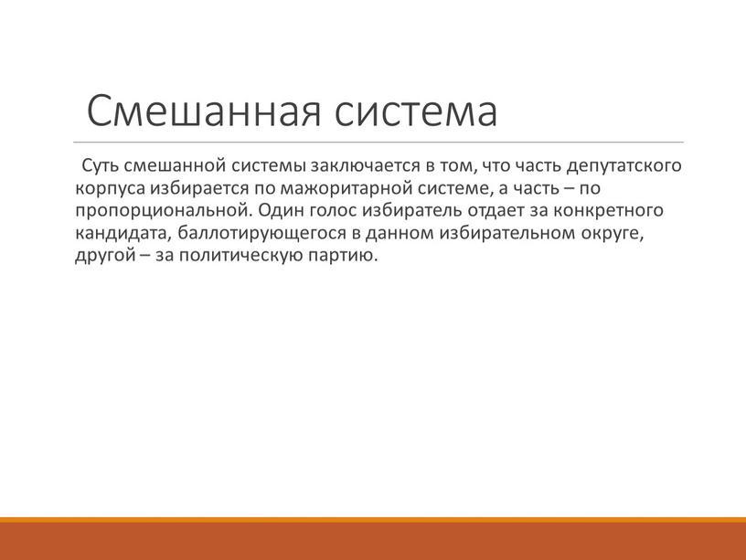 Смешанная система Суть смешанной системы заключается в том, что часть депутатского корпуса избирается по мажоритарной системе, а часть – по пропорциональной