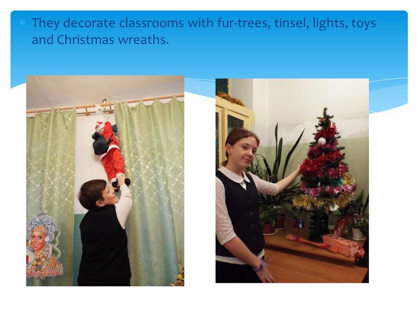 They decorate classrooms with fur-trees, tinsel, lights, toys and