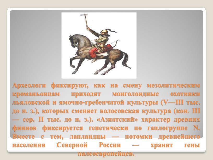 Археологи фиксируют, как на смену мезолитическим кроманьонцам приходят монголоидные охотники льяловской и ямочно-гребенчатой культуры (V—III тыс