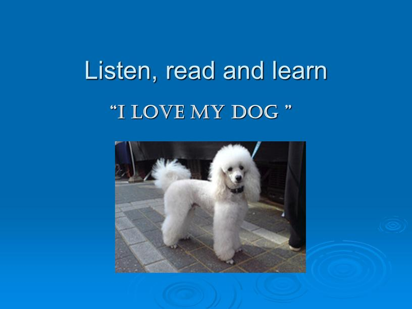 """Listen, read and learn """"I love my dog """""""