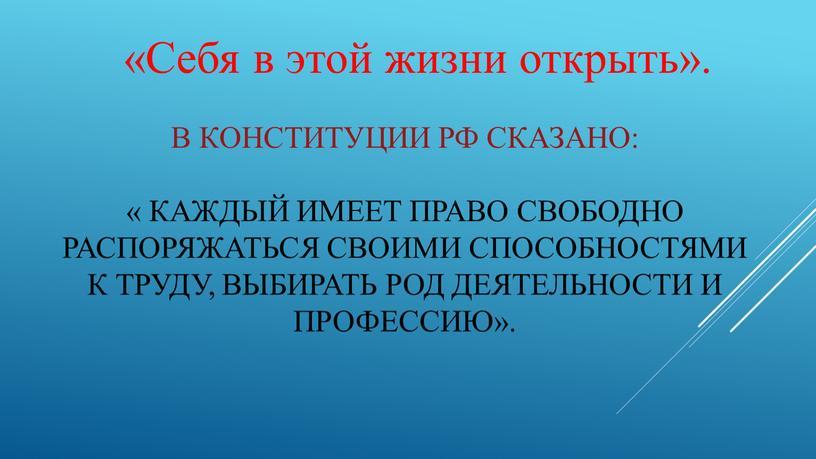 В Конституции РФ сказано: « Каждый имеет право свободно распоряжаться своими способностями к труду, выбирать род деятельности и профессию»