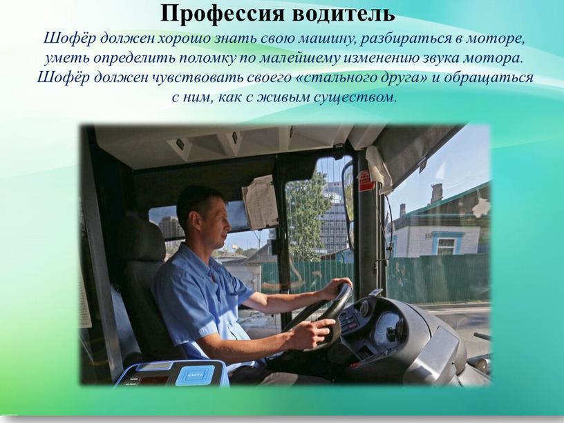Профессия водитель Шофёр должен хорошо знать свою машину, разбираться в моторе, уметь определить поломку по малейшему изменению звука мотора