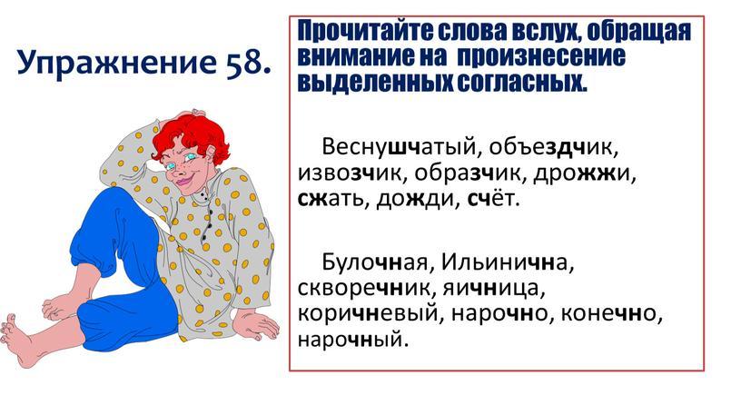 Упражнение 58. Прочитайте слова вслух, обращая внимание на произнесение выделенных согласных