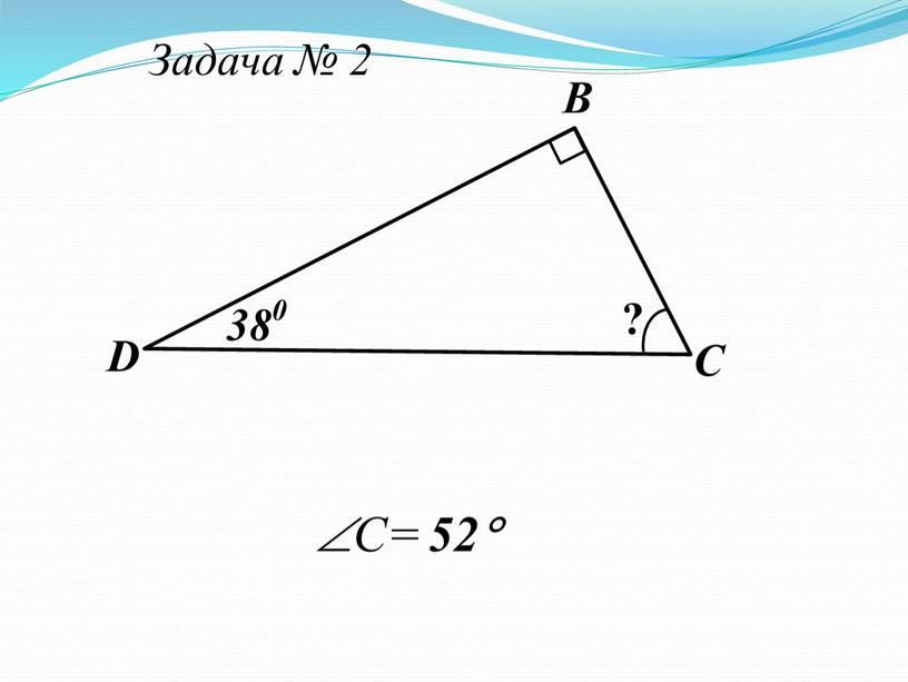 Задача № 2 В С D ? 38 0 C= 52