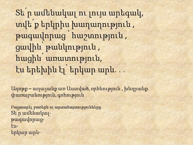 Աղոթք – աղաչանք առ Աստված, օրհնություն , խնդրանք․ փառաբանություն, գոհություն Բացատրել բառերն ու արտահայտությունները․ Տե՛ր ամենակալ- թագավորաց- էս- երկար արև- Տե՛ր ամենակալ ու լույս արեգակ,…