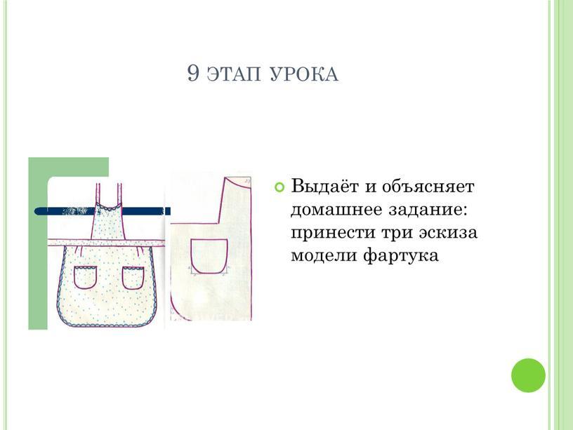 Выдаёт и объясняет домашнее задание: принести три эскиза модели фартука