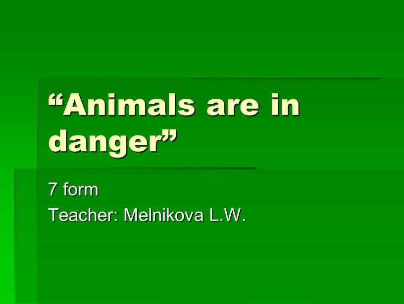 "Animals are in danger"" 7 form Teacher:"