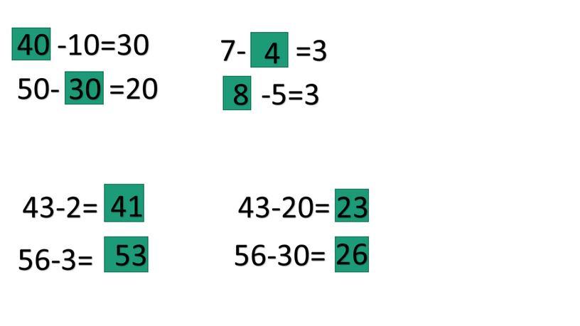 -10=30 50- =20 7- =3 -5=3 43-2= 56-3= 43-20= 56-30= 40 30 4 8 41 53 23 26