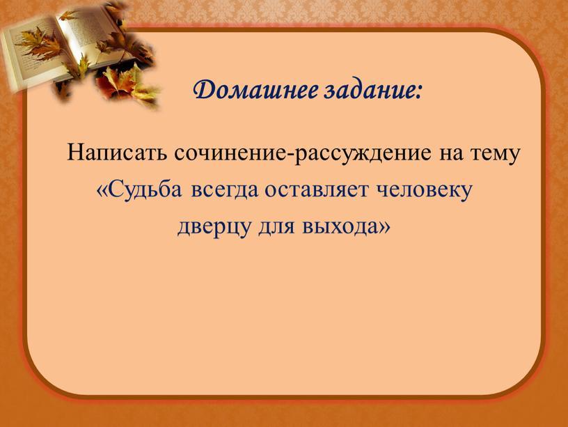 Домашнее задание: Написать сочинение-рассуждение на тему «Судьба всегда оставляет человеку дверцу для выхода»