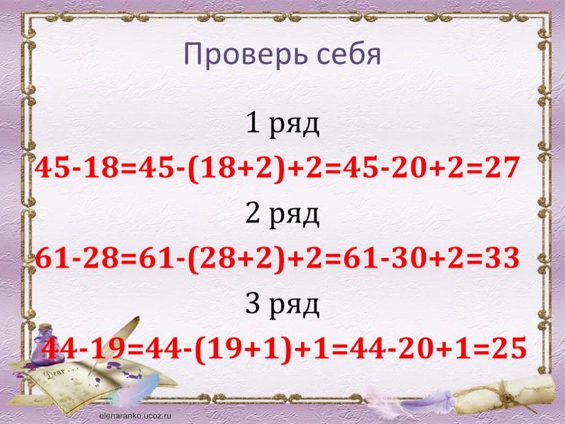 Проверь себя 1 ряд 45-18=45-(18+2)+2=45-20+2=27 2 ряд 61-28=61-(28+2)+2=61-30+2=33 3 ряд 44-19=44-(19+1)+1=44-20+1=25