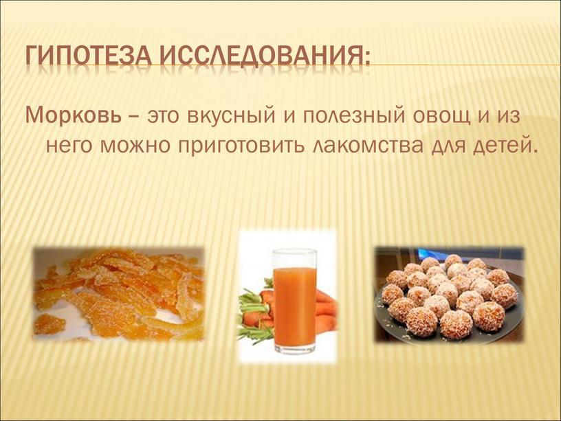 Гипотеза исследования: Морковь – это вкусный и полезный овощ и из него можно приготовить лакомства для детей