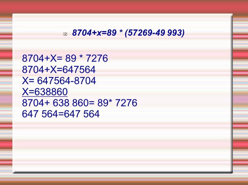 Х= 89 * 7276 8704+Х=647564 Х= 647564-8704